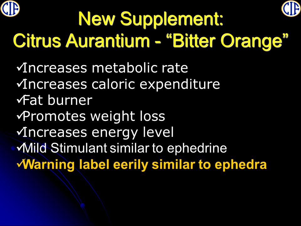 New Supplement: Citrus Aurantium - Bitter Orange Increases metabolic rate Increases caloric expenditure Fat burner Promotes weight loss Increases energy level Mild Stimulant similar to ephedrine Warning label eerily similar to ephedra