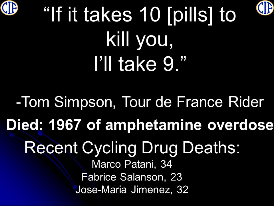 If it takes 10 [pills] to kill you, I'll take 9. -Tom Simpson, Tour de France Rider Recent Cycling Drug Deaths: Marco Patani, 34 Fabrice Salanson, 23 Jose-Maria Jimenez, 32 Died: 1967 of amphetamine overdose