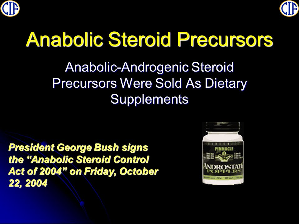 Anabolic Steroid Precursors Anabolic-Androgenic Steroid Precursors Were Sold As Dietary Supplements President George Bush signs the Anabolic Steroid Control Act of 2004 on Friday, October 22, 2004