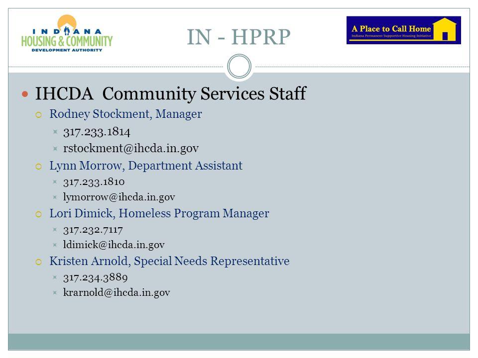 IN - HPRP IHCDA Community Services Staff  Kelli Barker, Special Needs Representative  317.233.4611  kbarker@ihcda.in.gov  Kirk Wheeler, HMIS and HPRP Project Director  317.709.3441  kiwheeler@ihcda.in.gov  Kelly Pickell, HMIS Program Representative  317.709.6447  kpickell@ihcda.in.gov  Suzanne Grenough-Patrick, HMIS Program Representative  317.730.2883  sgrenough@ihcda.in.gov