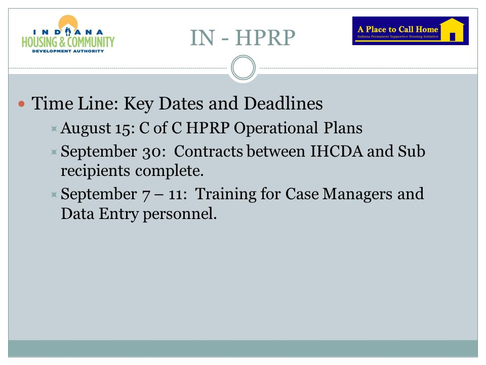 IN - HPRP Time Line: Key Dates and Deadlines  August 15: C of C HPRP Operational Plans  September 30: Contracts between IHCDA and Sub recipients com