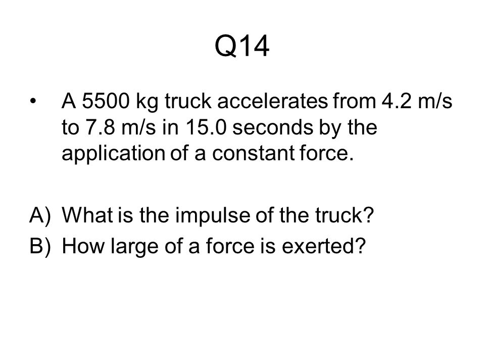 Q14 A 5500 kg truck accelerates from 4.2 m/s to 7.8 m/s in 15.0 seconds by the application of a constant force.