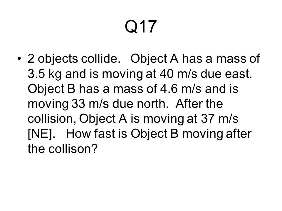 Q17 2 objects collide.Object A has a mass of 3.5 kg and is moving at 40 m/s due east.