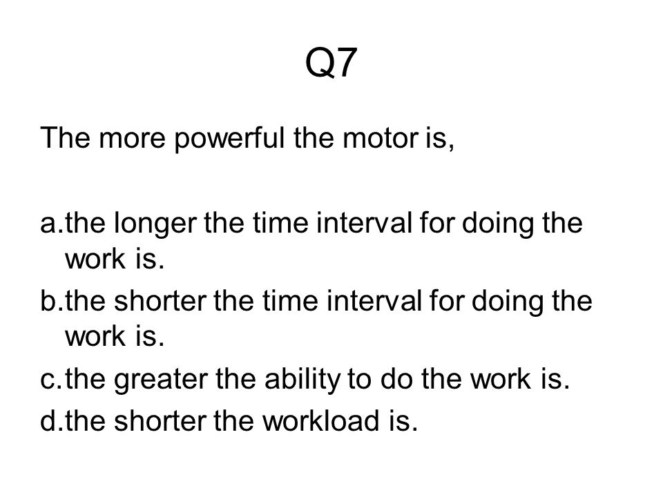 Q7 The more powerful the motor is, a.the longer the time interval for doing the work is.