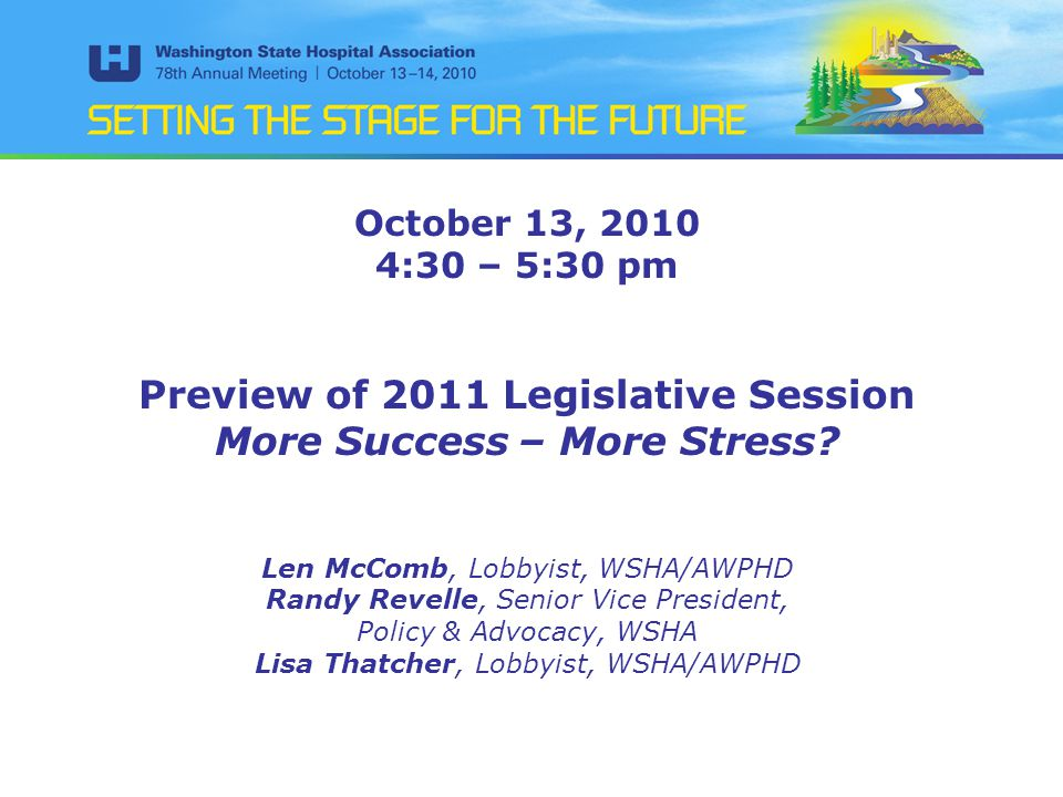 October 13, 2010 4:30 – 5:30 pm Preview of 2011 Legislative Session More Success – More Stress? Len McComb, Lobbyist, WSHA/AWPHD Randy Revelle, Senior