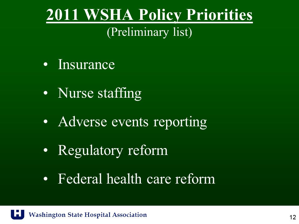 Washington State Hospital Association 12 2011 WSHA Policy Priorities (Preliminary list) Insurance Nurse staffing Adverse events reporting Regulatory reform Federal health care reform
