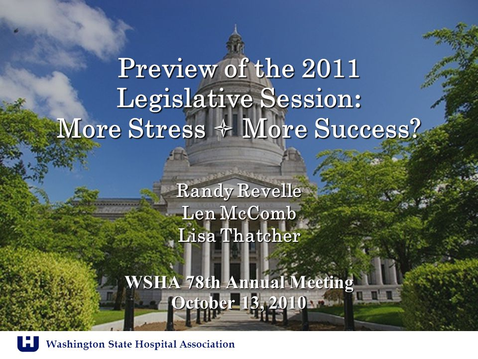 Washington State Hospital Association Preview of the 2011 Legislative Session : More Stress  More Success? Randy Revelle Len McComb Lisa Thatcher WSH