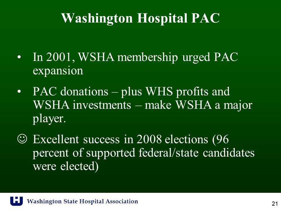 Washington State Hospital Association 21 Washington Hospital PAC In 2001, WSHA membership urged PAC expansion PAC donations – plus WHS profits and WSHA investments – make WSHA a major player.