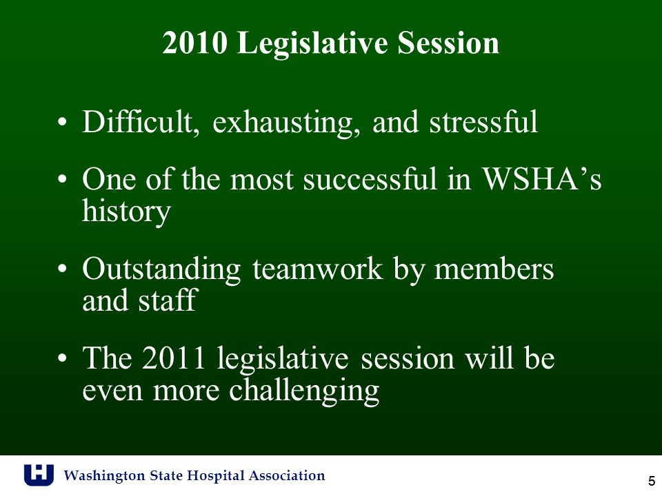Washington State Hospital Association 5 5 2010 Legislative Session Difficult, exhausting, and stressful One of the most successful in WSHA's history Outstanding teamwork by members and staff The 2011 legislative session will be even more challenging