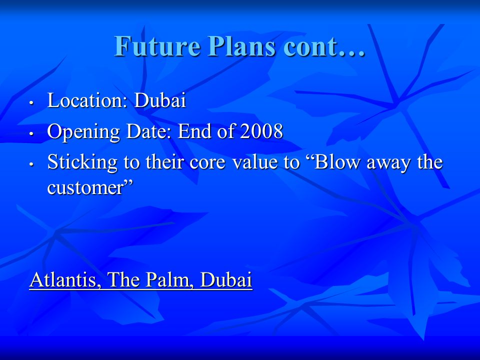 Future Plans cont… Location: Dubai Location: Dubai Opening Date: End of 2008 Opening Date: End of 2008 Sticking to their core value to Blow away the customer Sticking to their core value to Blow away the customer Atlantis, The Palm, Dubai Atlantis, The Palm, Dubai