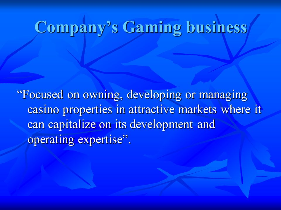 Company's Gaming business Focused on owning, developing or managing casino properties in attractive markets where it can capitalize on its development and operating expertise .