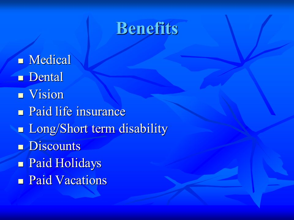 Benefits Medical Medical Dental Dental Vision Vision Paid life insurance Paid life insurance Long/Short term disability Long/Short term disability Discounts Discounts Paid Holidays Paid Holidays Paid Vacations Paid Vacations