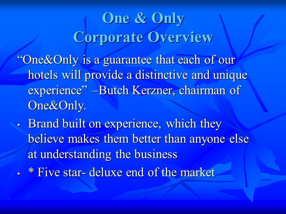 One & Only Corporate Overview One&Only is a guarantee that each of our hotels will provide a distinctive and unique experience –Butch Kerzner, chairman of One&Only.