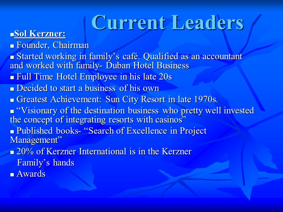 Current Leaders Sol Kerzner: Sol Kerzner: Founder, Chairman Founder, Chairman Started working in family's café.