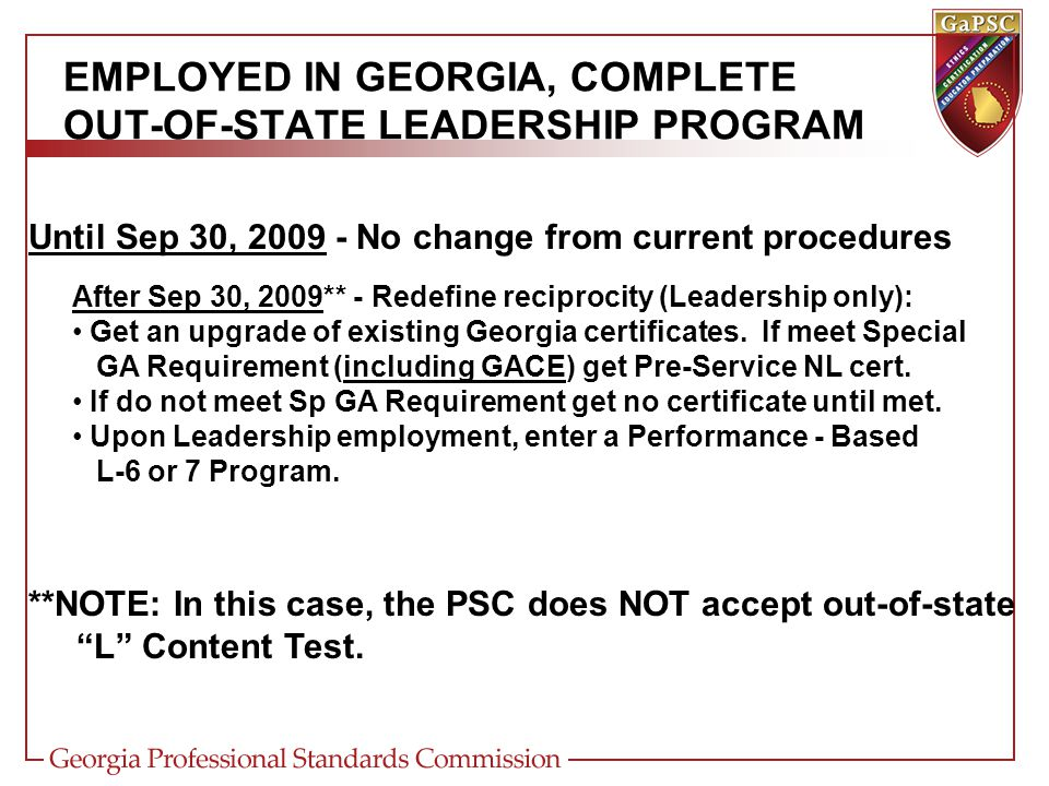 EMPLOYED IN GEORGIA, COMPLETE OUT-OF-STATE LEADERSHIP PROGRAM Until Sep 30, 2009 - No change from current procedures After Sep 30, 2009** - Redefine reciprocity (Leadership only): Get an upgrade of existing Georgia certificates.