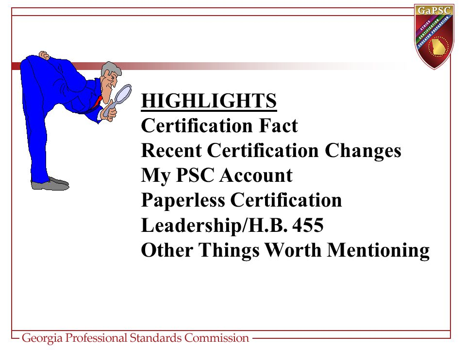 HIGHLIGHTS Certification Fact Recent Certification Changes My PSC Account Paperless Certification Leadership/H.B.