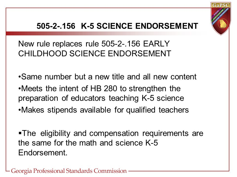 505-2-.156 K-5 SCIENCE ENDORSEMENT New rule replaces rule 505-2-.156 EARLY CHILDHOOD SCIENCE ENDORSEMENT Same number but a new title and all new content Meets the intent of HB 280 to strengthen the preparation of educators teaching K-5 science Makes stipends available for qualified teachers  The eligibility and compensation requirements are the same for the math and science K-5 Endorsement.