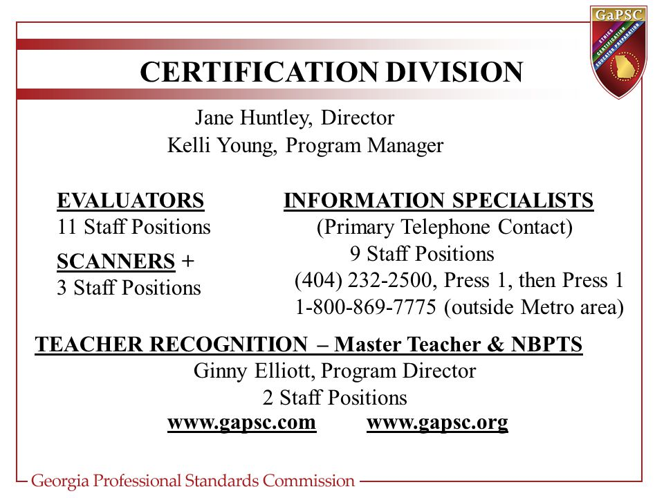 CERTIFICATION DIVISION Jane Huntley, Director INFORMATION SPECIALISTS (Primary Telephone Contact) 9 Staff Positions (404) 232-2500, Press 1, then Press 1 1-800-869-7775 (outside Metro area) EVALUATORS 11 Staff Positions SCANNERS + 3 Staff Positions www.gapsc.comwww.gapsc.org Kelli Young, Program Manager TEACHER RECOGNITION – Master Teacher & NBPTS Ginny Elliott, Program Director 2 Staff Positions