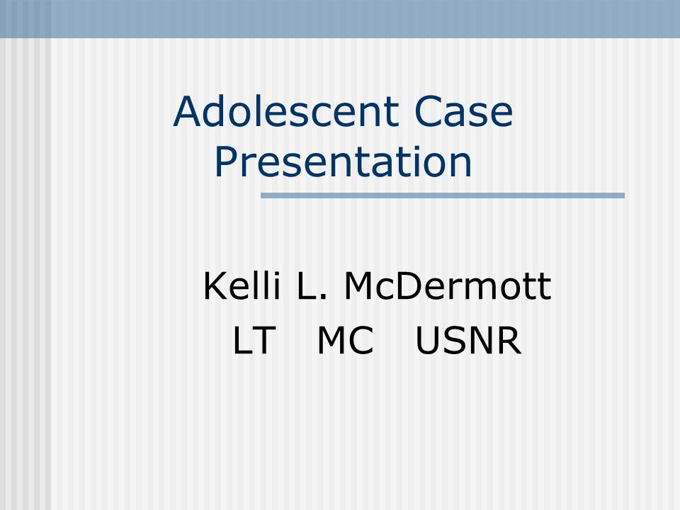 Adolescent Case Presentation Kelli L. McDermott LT MC USNR