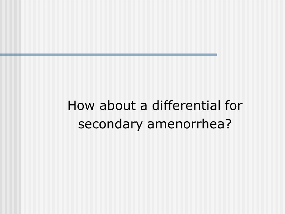 How about a differential for secondary amenorrhea