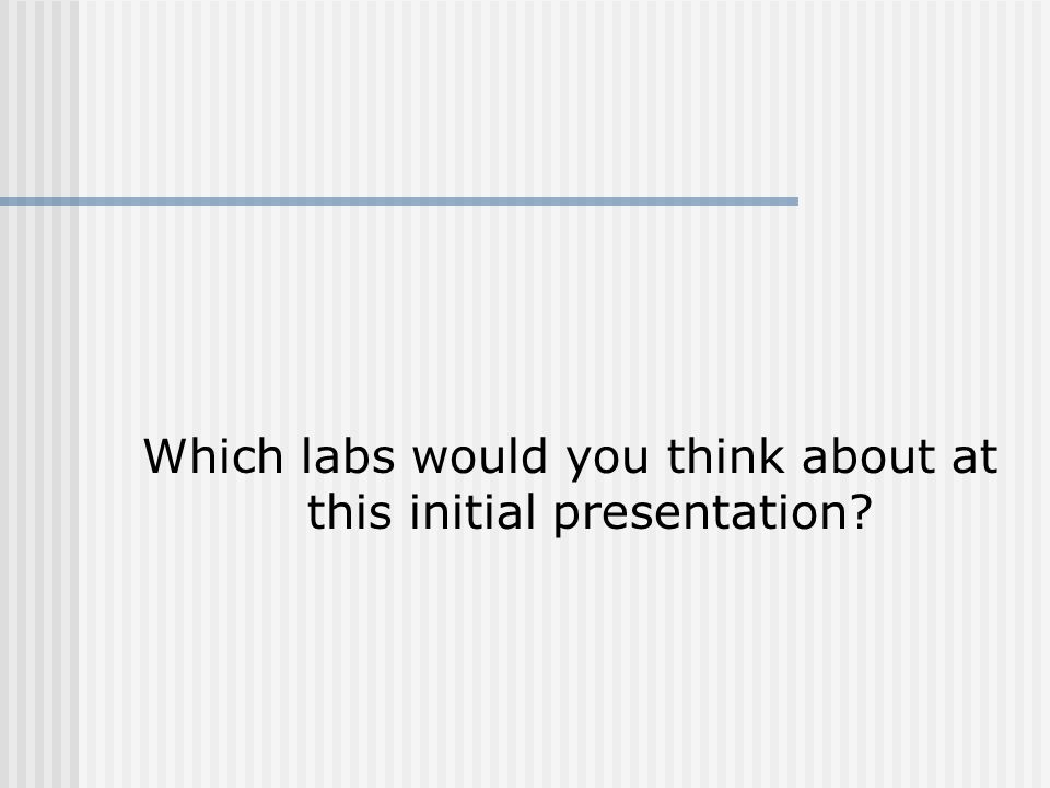 Which labs would you think about at this initial presentation
