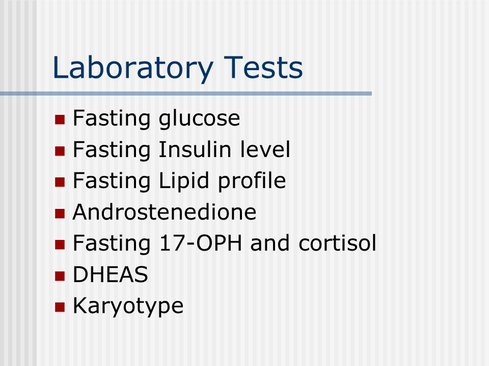 Laboratory Tests Fasting glucose Fasting Insulin level Fasting Lipid profile Androstenedione Fasting 17-OPH and cortisol DHEAS Karyotype