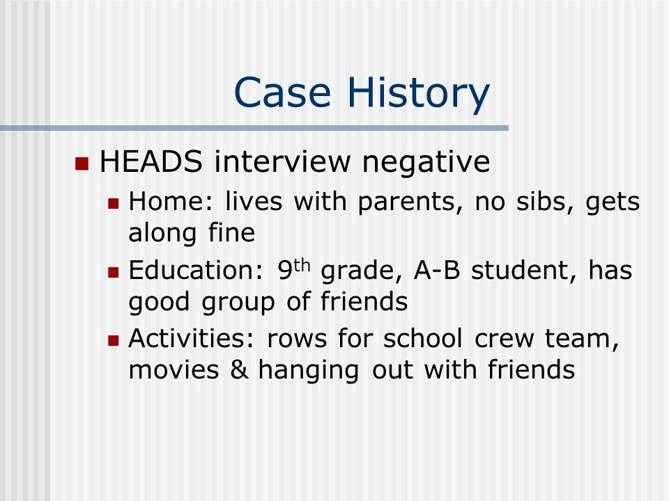 Case History HEADS interview negative Home: lives with parents, no sibs, gets along fine Education: 9 th grade, A-B student, has good group of friends Activities: rows for school crew team, movies & hanging out with friends