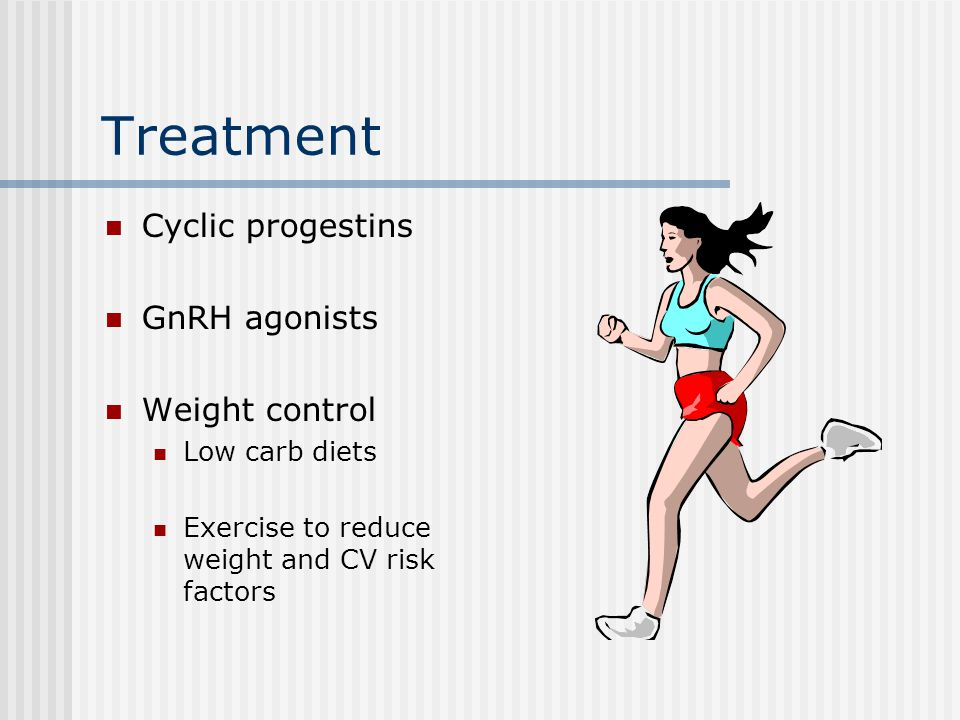 Treatment Cyclic progestins GnRH agonists Weight control Low carb diets Exercise to reduce weight and CV risk factors