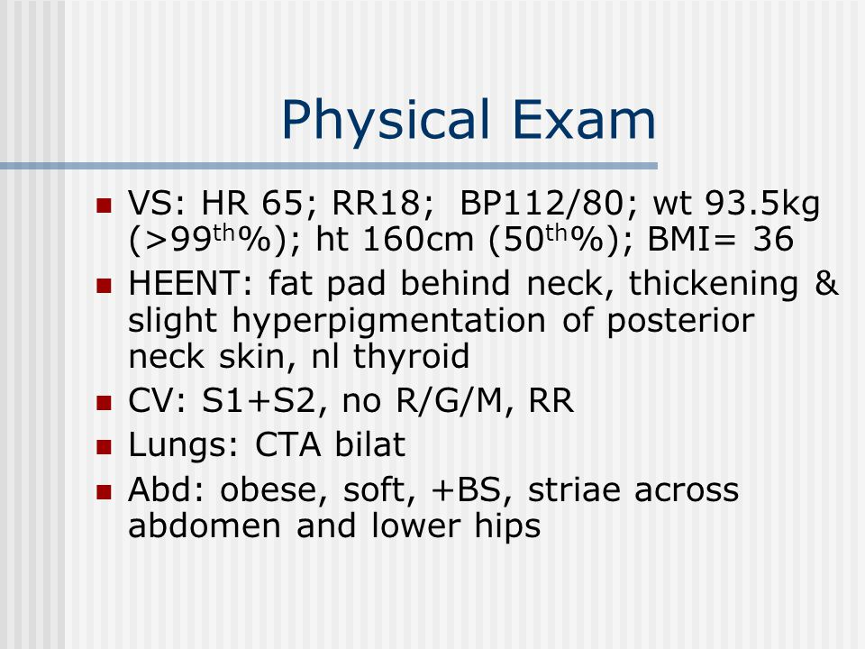 Physical Exam VS: HR 65; RR18; BP112/80; wt 93.5kg (>99 th %); ht 160cm (50 th %); BMI= 36 HEENT: fat pad behind neck, thickening & slight hyperpigmentation of posterior neck skin, nl thyroid CV: S1+S2, no R/G/M, RR Lungs: CTA bilat Abd: obese, soft, +BS, striae across abdomen and lower hips
