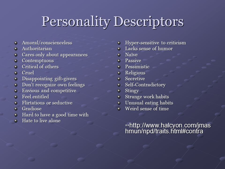 Personality Descriptors Amoral/consciencelessAuthoritarian Cares only about appearances Contemptuous Critical of others Cruel Disappointing gift-givers Don't recognize own feelings Envious and competitive Feel entitled Flirtatious or seductive Gradiose Hard to have a good time with Hate to live alone Hyper-sensitive to criticism Lacks sense of humor NaïvePassivePessimisticReligiousSecretiveSelf-ContradictoryStingy Strange work habits Unusual eating habits Weird sense of time ** http://www.halcyon.com/jmas hmun/npd/traits.html#contra ** http://www.halcyon.com/jmas hmun/npd/traits.html#contra