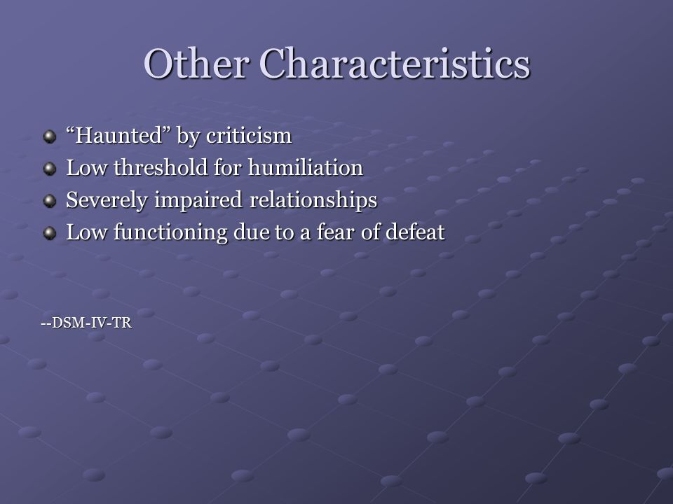 Other Characteristics Haunted by criticism Low threshold for humiliation Severely impaired relationships Low functioning due to a fear of defeat --DSM-IV-TR