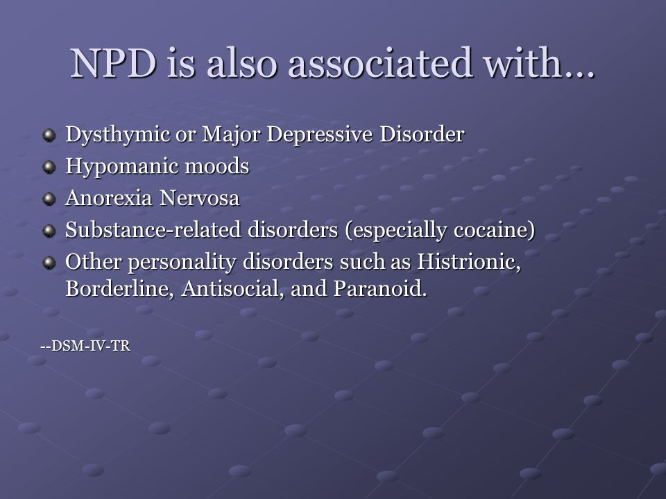 NPD is also associated with… Dysthymic or Major Depressive Disorder Hypomanic moods Anorexia Nervosa Substance-related disorders (especially cocaine) Other personality disorders such as Histrionic, Borderline, Antisocial, and Paranoid.