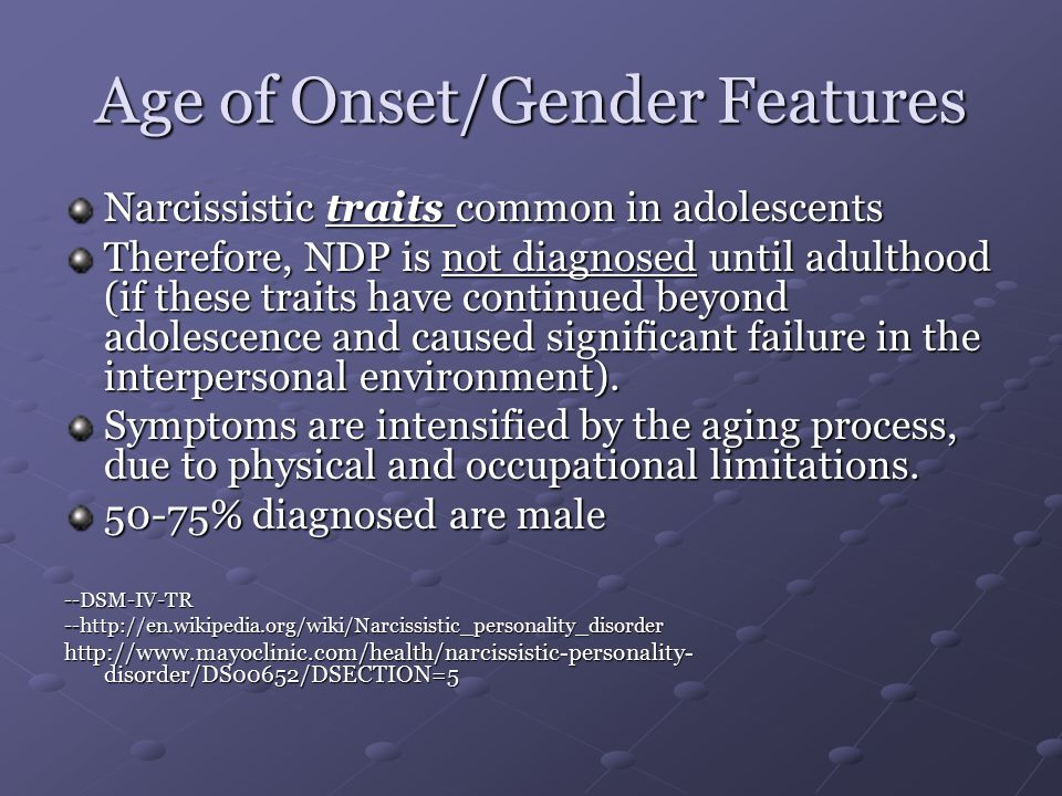 Age of Onset/Gender Features Narcissistic traits common in adolescents Therefore, NDP is not diagnosed until adulthood (if these traits have continued beyond adolescence and caused significant failure in the interpersonal environment).
