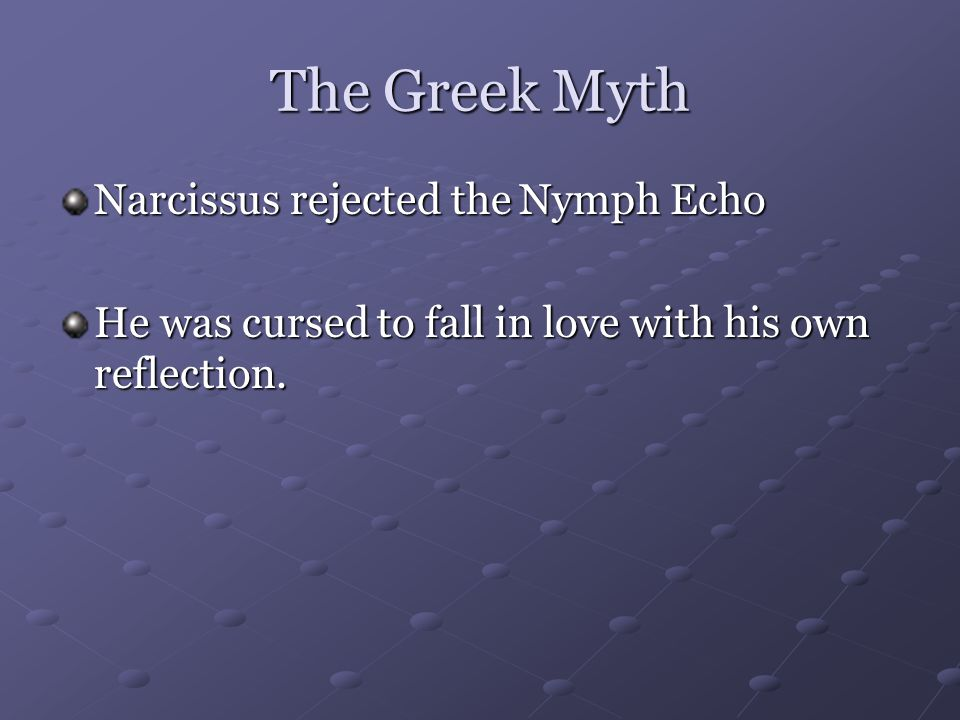 The Greek Myth Narcissus rejected the Nymph Echo He was cursed to fall in love with his own reflection.