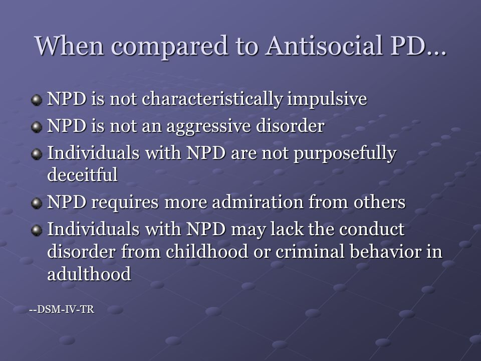 When compared to Antisocial PD… NPD is not characteristically impulsive NPD is not an aggressive disorder Individuals with NPD are not purposefully deceitful NPD requires more admiration from others Individuals with NPD may lack the conduct disorder from childhood or criminal behavior in adulthood --DSM-IV-TR