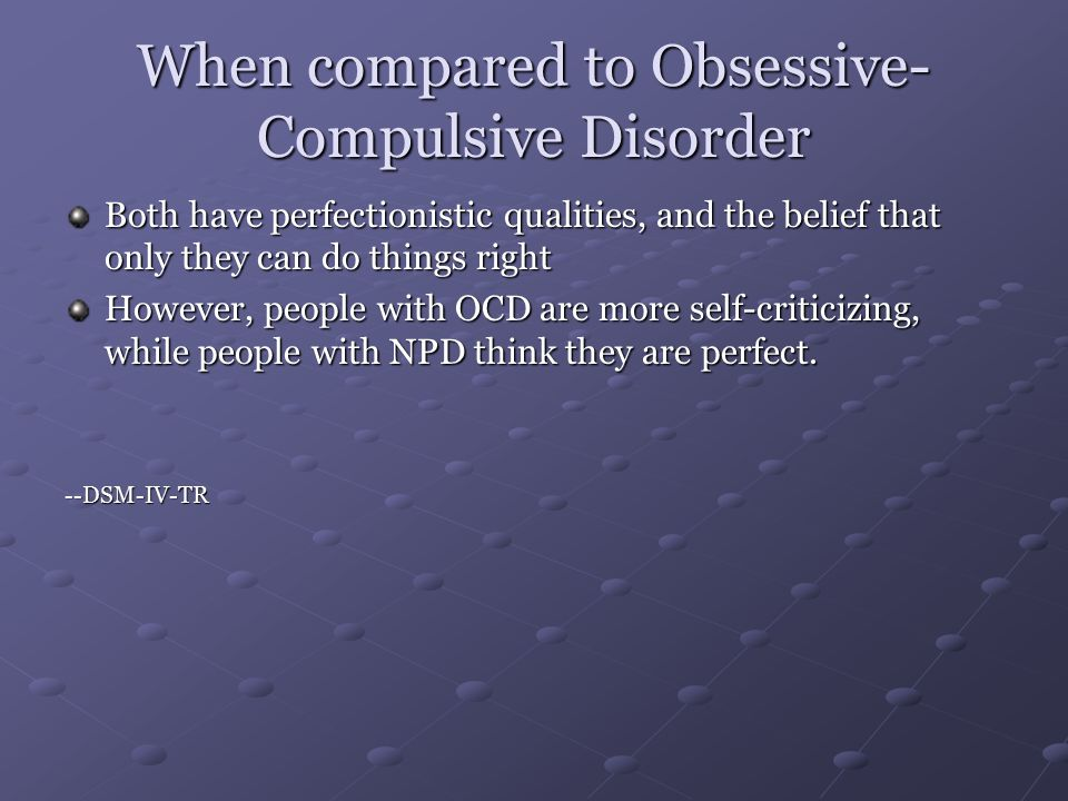 When compared to Obsessive- Compulsive Disorder Both have perfectionistic qualities, and the belief that only they can do things right However, people with OCD are more self-criticizing, while people with NPD think they are perfect.