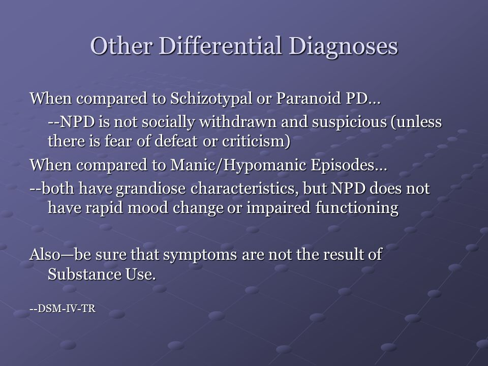 Other Differential Diagnoses When compared to Schizotypal or Paranoid PD… --NPD is not socially withdrawn and suspicious (unless there is fear of defeat or criticism) When compared to Manic/Hypomanic Episodes… --both have grandiose characteristics, but NPD does not have rapid mood change or impaired functioning Also—be sure that symptoms are not the result of Substance Use.