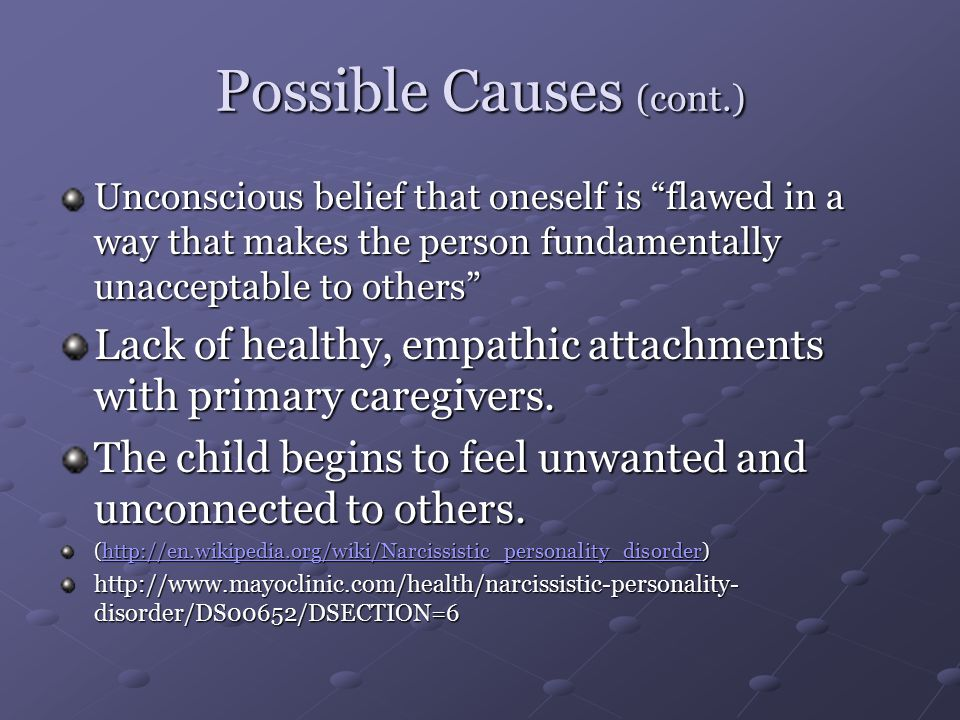 Possible Causes (cont.) Unconscious belief that oneself is flawed in a way that makes the person fundamentally unacceptable to others Lack of healthy, empathic attachments with primary caregivers.