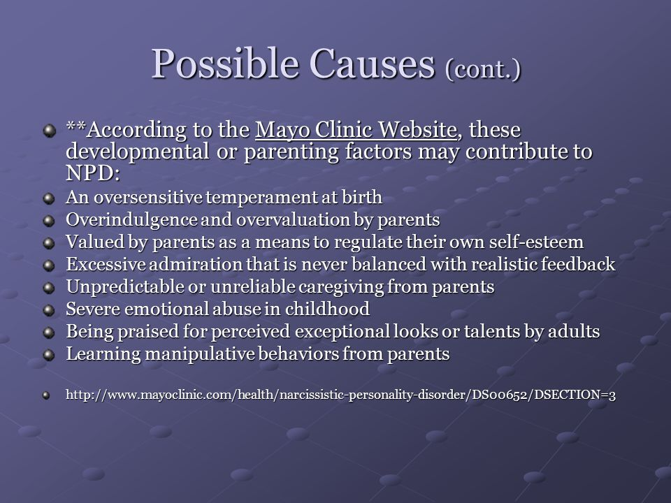 Possible Causes (cont.) **According to the Mayo Clinic Website, these developmental or parenting factors may contribute to NPD: An oversensitive temperament at birth Overindulgence and overvaluation by parents Valued by parents as a means to regulate their own self-esteem Excessive admiration that is never balanced with realistic feedback Unpredictable or unreliable caregiving from parents Severe emotional abuse in childhood Being praised for perceived exceptional looks or talents by adults Learning manipulative behaviors from parents http://www.mayoclinic.com/health/narcissistic-personality-disorder/DS00652/DSECTION=3