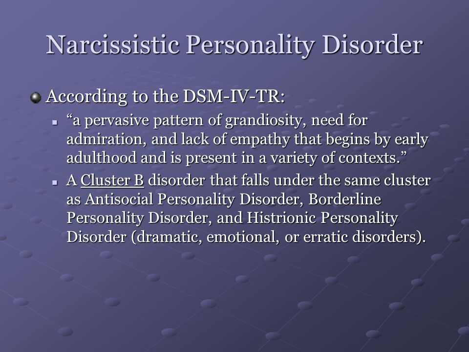 "Narcissistic Personality Disorder According to the DSM-IV-TR: ""a pervasive pattern of grandiosity, need for admiration, and lack of empathy that begin"
