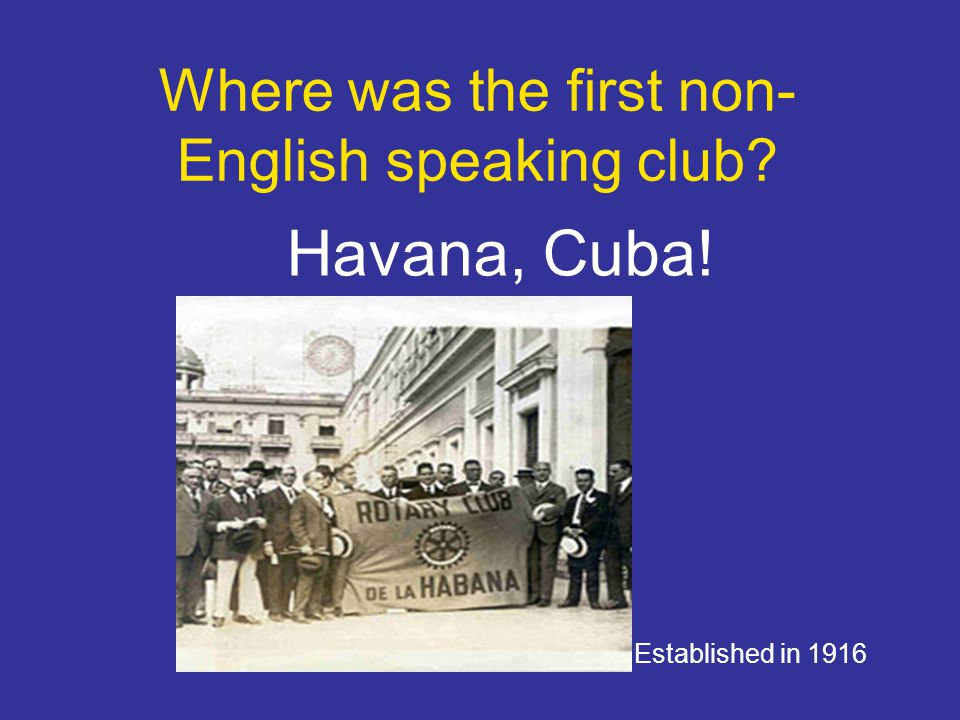 Where was the first non- English speaking club? Havana, Cuba! Established in 1916