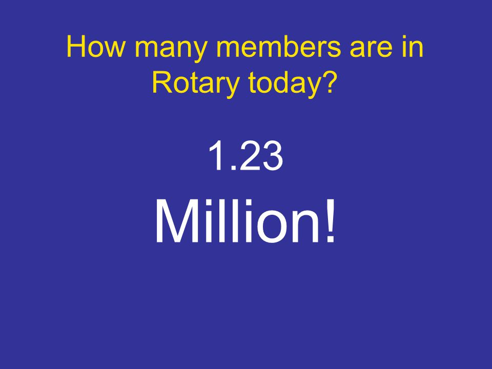 How many members are in Rotary today 1.23 Million!