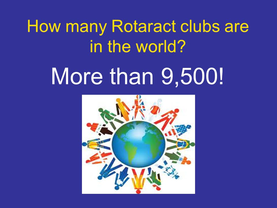 How many Rotaract clubs are in the world More than 9,500!