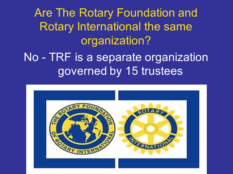 Are The Rotary Foundation and Rotary International the same organization? No - TRF is a separate organization governed by 15 trustees