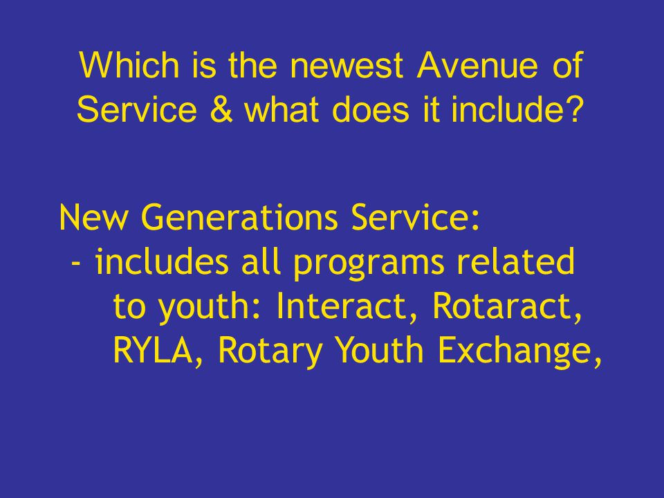 Which is the newest Avenue of Service & what does it include? New Generations Service: - includes all programs related to youth: Interact, Rotaract, R