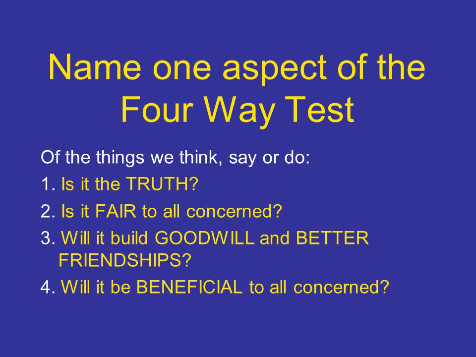 Name one aspect of the Four Way Test Of the things we think, say or do: 1.