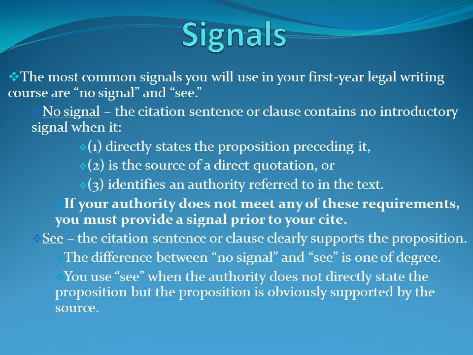  The most common signals you will use in your first-year legal writing course are no signal and see.  No signal – the citation sentence or clause contains no introductory signal when it:  (1) directly states the proposition preceding it,  (2) is the source of a direct quotation, or  (3) identifies an authority referred to in the text.