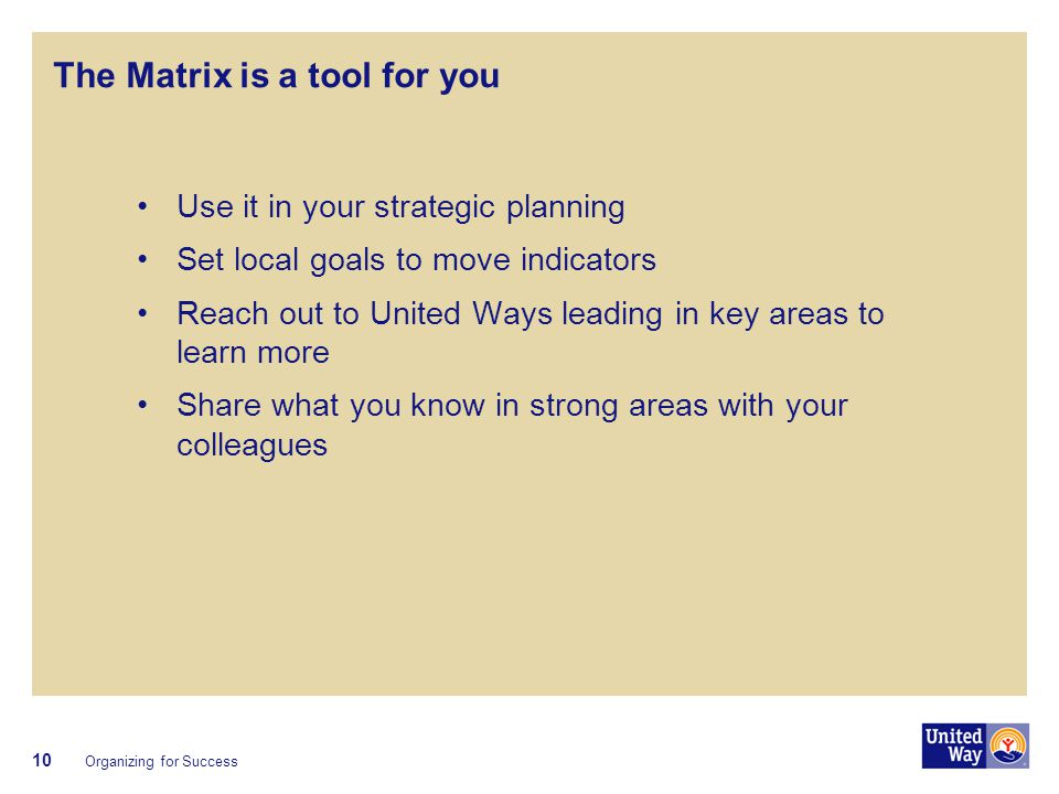 The Matrix is a tool for you Use it in your strategic planning Set local goals to move indicators Reach out to United Ways leading in key areas to learn more Share what you know in strong areas with your colleagues Organizing for Success 10