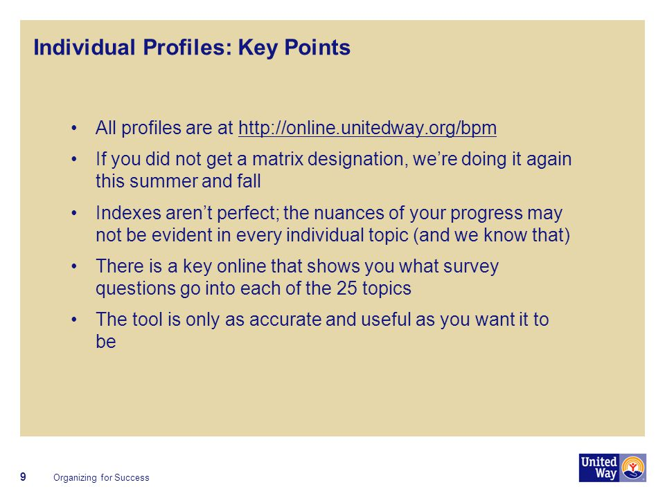 Individual Profiles: Key Points All profiles are at http://online.unitedway.org/bpmhttp://online.unitedway.org/bpm If you did not get a matrix designation, we're doing it again this summer and fall Indexes aren't perfect; the nuances of your progress may not be evident in every individual topic (and we know that) There is a key online that shows you what survey questions go into each of the 25 topics The tool is only as accurate and useful as you want it to be Organizing for Success 9