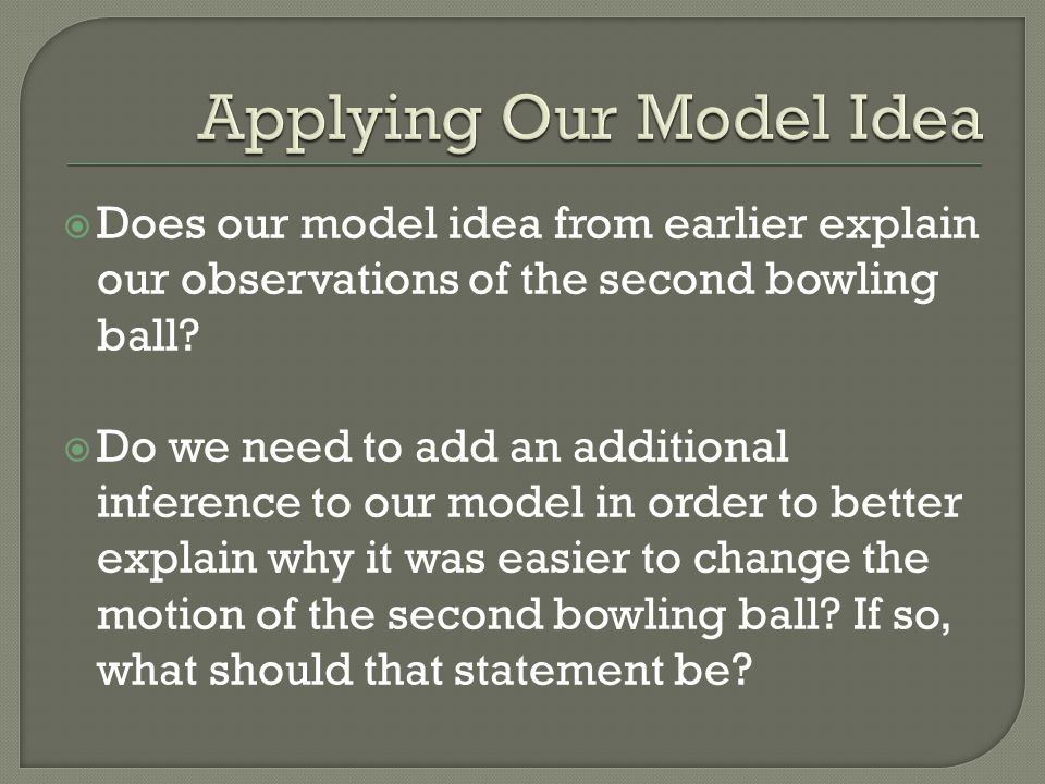  Does our model idea from earlier explain our observations of the second bowling ball.